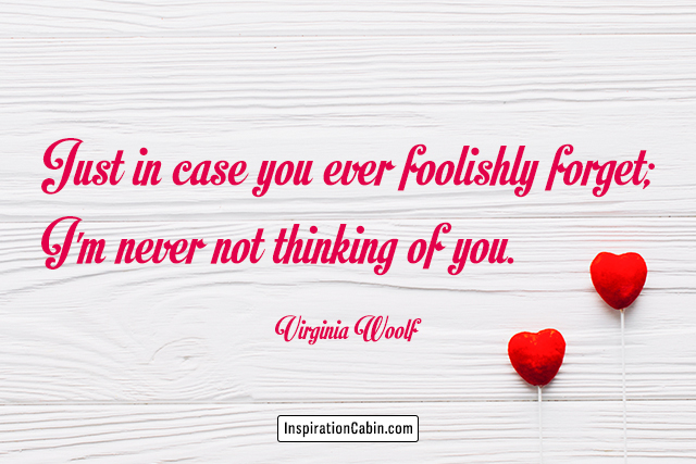 Just in case you ever foolishly forget; I'm never not thinking of you.