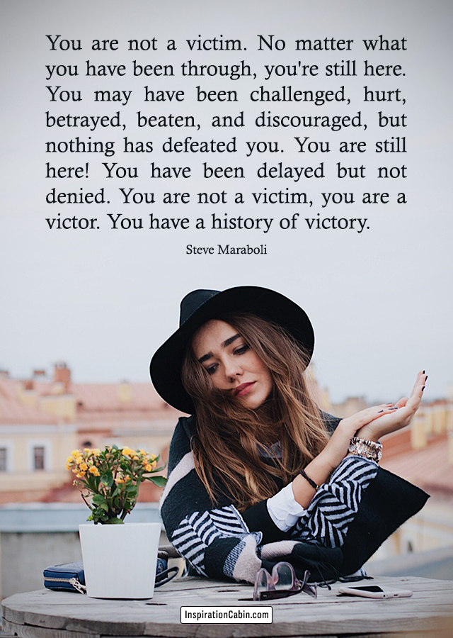 You are not a victim. No matter what you have been through, you're still here. You may have been challenged, hurt, betrayed, beaten, and discouraged, but nothing has defeated you. You are still here! You have been delayed but not denied. You are not a victim, you are a victor. You have a history of victory.