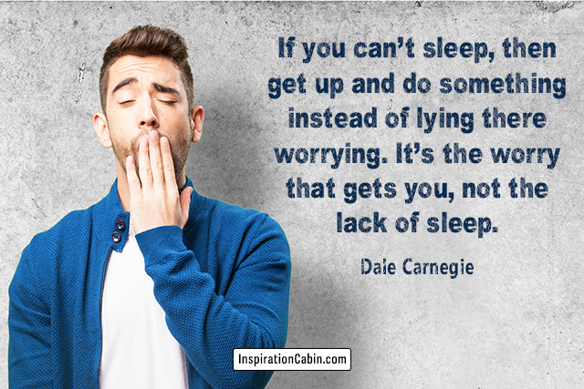If you can't sleep, then get up and do something instead of lying there worrying. It's the worry that gets you, not the lack of sleep.