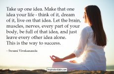 Take up one idea. Make that one idea your life - think of it, dream of it, live on that idea. Let the brain, muscles, nerves, every part of your body, be full of that idea, and just leave every other idea alone. This is the way to success.