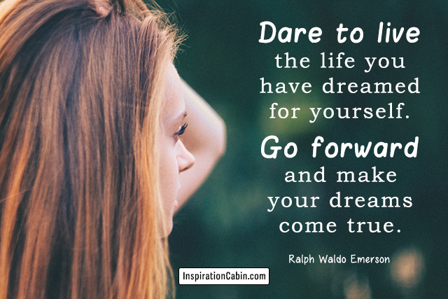 Dare to live the life you have dreamed for yourself. Go forward and make your dreams come true.