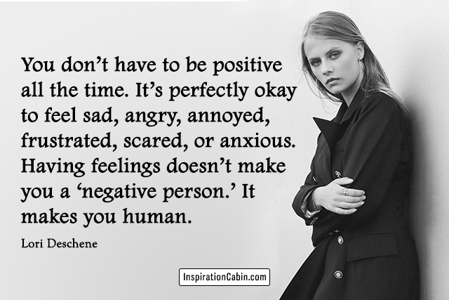 You don't have to be positive all the time. It's perfectly okay to feel sad, angry, annoyed, frustrated, scared, or anxious. Having feelings doesn't make you a 'negative person.' It makes you human.