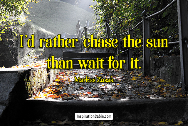 I'd rather chase the sun than wait for it.