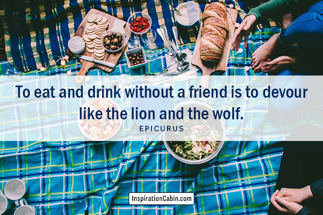 To eat and drink without a friend is to devour like the lion and the wolf.