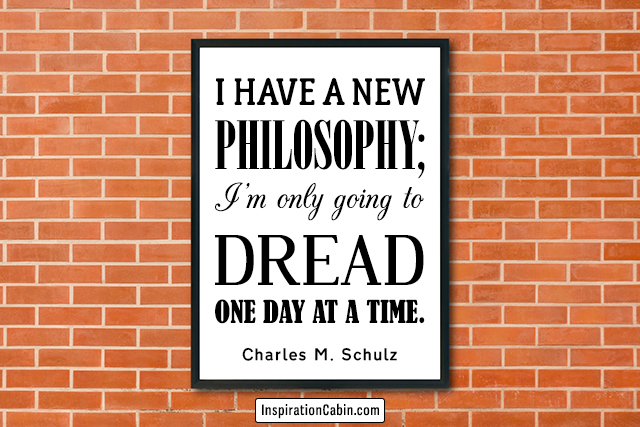 I have a new philosophy; I'm only going to dread one day at a time.