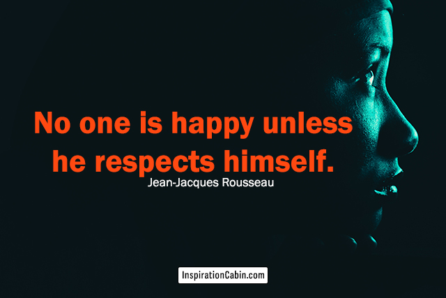No one is happy unless he respects himself.