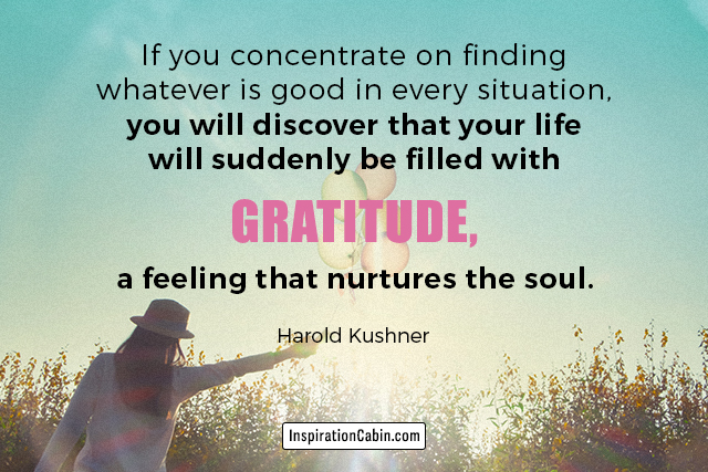If you concentrate on finding whatever is good in every situation, you will discover that your life will suddenly be filled with gratitude, a feeling that nurtures the soul.