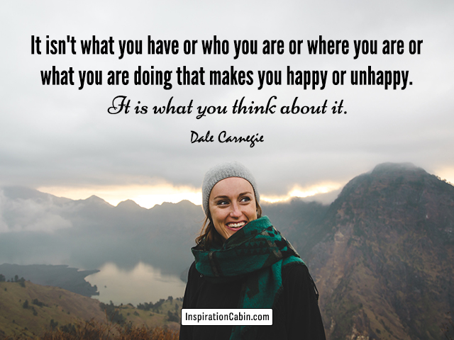It isn't what you have or who you are or where you are or what you are doing that makes you happy or unhappy. It is what you think about it.