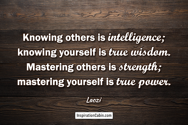 Knowing others is intelligence; knowing yourself is true wisdom. Mastering others is strength; mastering yourself is true power.