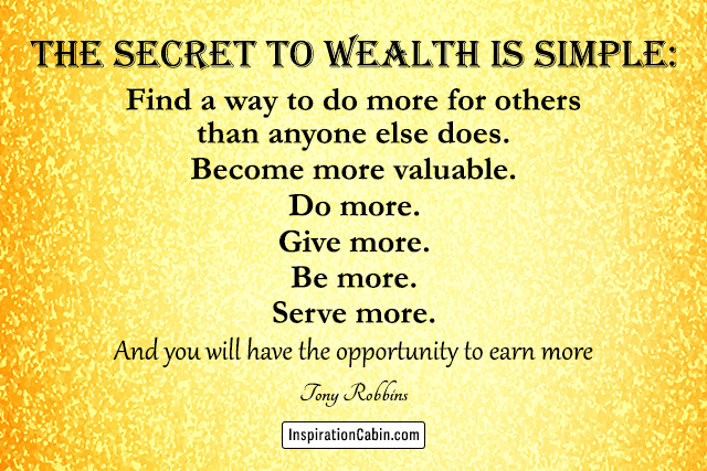 The secret to wealth is simple: Find a way to do more for others than anyone else does. Become more valuable. Do more. Give more. Be more. Serve more. And you will have the opportunity to earn more