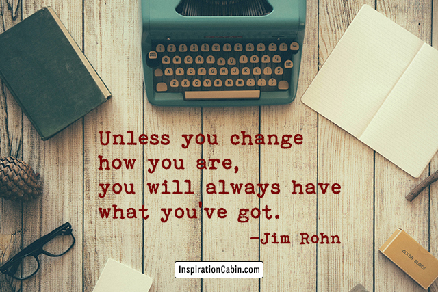 Unless you change how you are, you will always have what you've got.