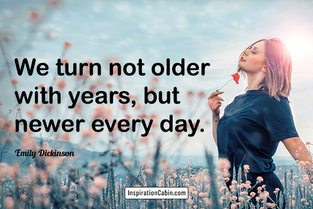 We turn not older with years, but newer every day.