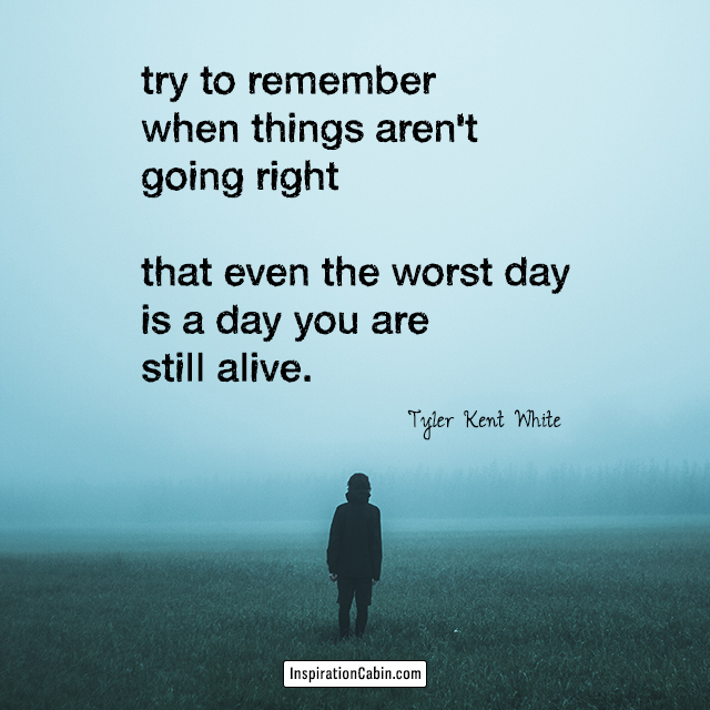 try to remember when things aren't going right that even the worst day is a day you are still alive.