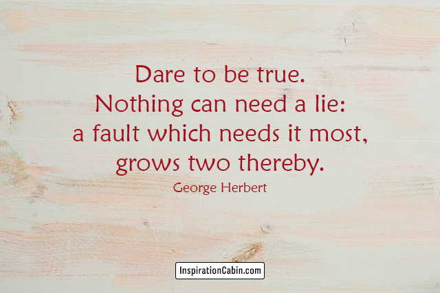 Dare to be true. Nothing can need a lie: a fault which needs it most, grows two thereby.