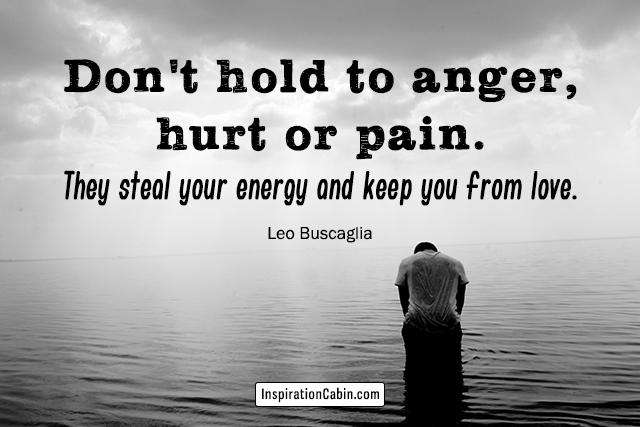 Don't hold to anger, hurt or pain. They steal your energy and keep you from love.