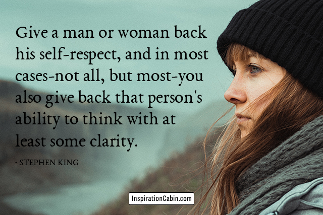 Give a man or woman back his self-respect, and in most cases-not all, but most-you also give back that person's ability to think with at least some clarity.