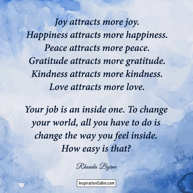Joy attracts more joy. Happiness attracts more happiness. Peace attracts more peace.