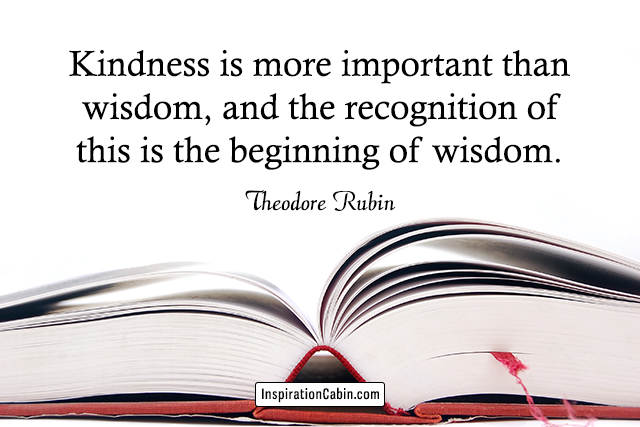 Kindness is more important than wisdom, and the recognition of this is the beginning of wisdom.