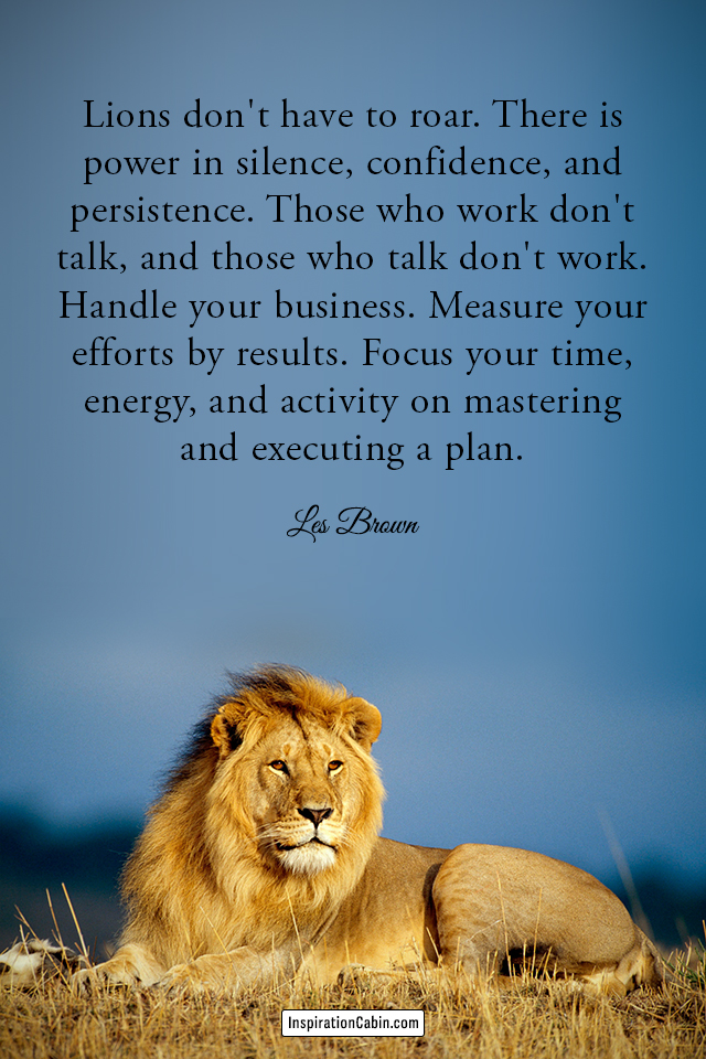 Lions don't have to roar. There is power in silence, confidence, and persistence.