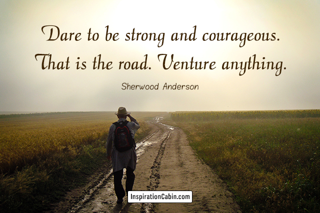 Dare to be strong and courageous. That is the road. Venture anything.