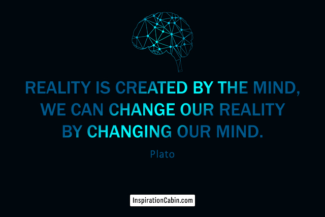 Reality is created by the mind, we can change our reality by changing our mind.