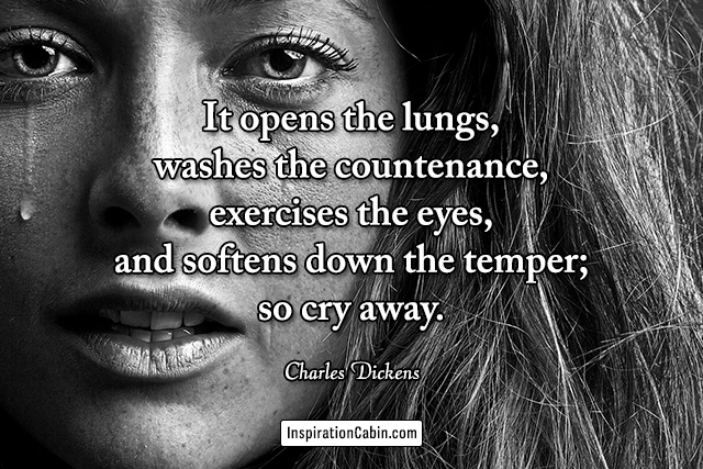 It opens the lungs, washes the countenance, exercises the eyes, and softens down the temper; so cry away.