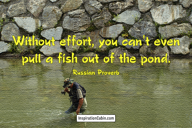 Without effort, you can't even pull a fish out of the pond.