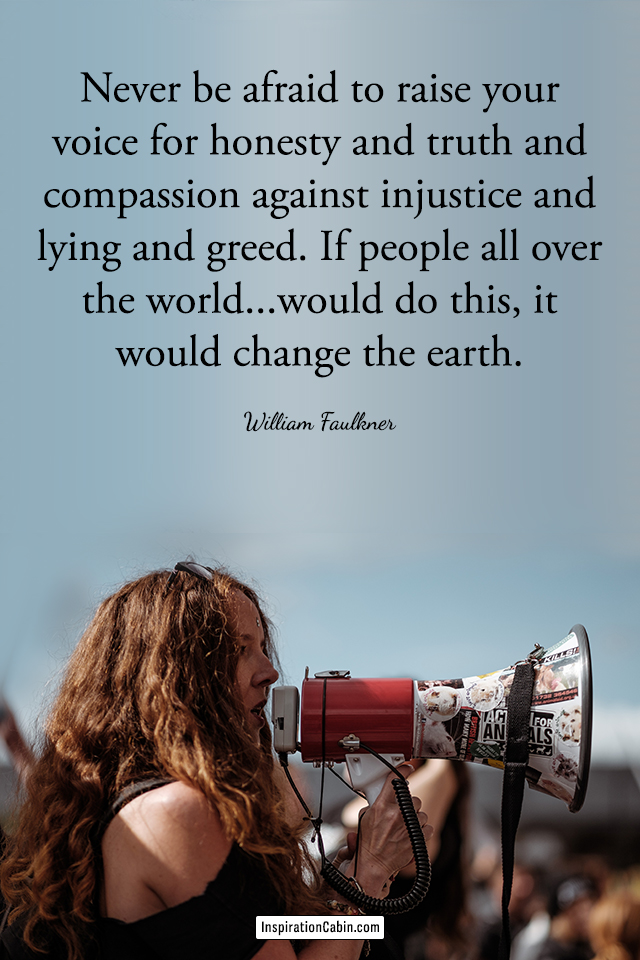 Never be afraid to raise your voice for honesty and truth and compassion against injustice and lying and greed.