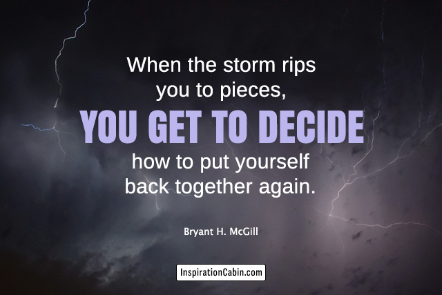 When the storm rips you to pieces, you get to decide how to put yourself back together again.