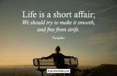 Life is a short affair; We should try to make it smooth, and free from strife.