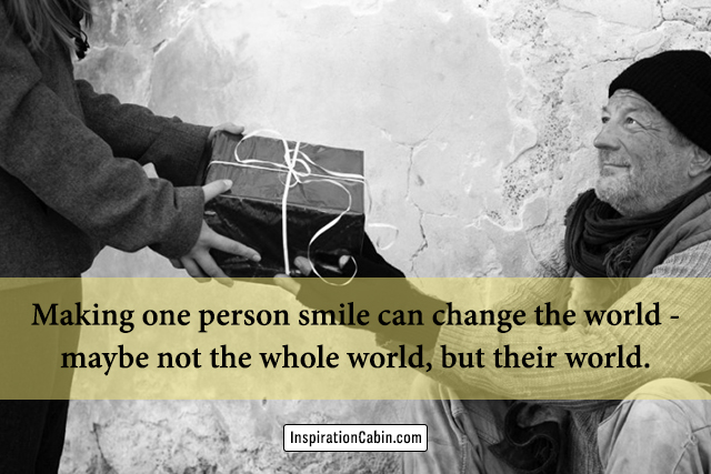Making one person smile can change the world - maybe not the whole world, but their world.