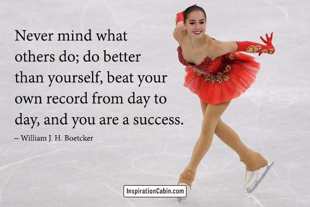 Never mind what others do; do better than yourself, beat your own record from day to day, and you are a success.