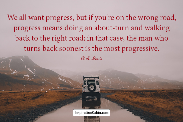 We all want progress, but if you're on the wrong road, progress means doing an about-turn and walking back to the right road