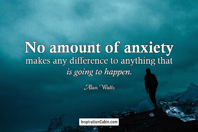 No amount of anxiety makes any difference to anything that is going to happen.
