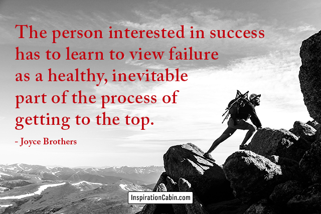 The person interested in success has to learn to view failure as a healthy, inevitable part of the process of getting to the top.