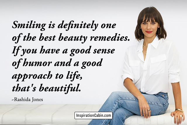 Smiling is definitely one of the best beauty remedies. If you have a good sense of humor and a good approach to life, that's beautiful.