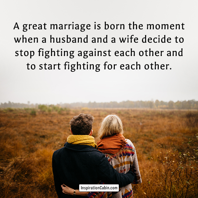 A great marriage is born the moment when a husband and a wife decide to stop fighting against each other and to start fighting for each other.