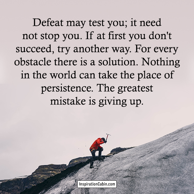 Defeat may test you; it need not stop you. If at first you don't succeed, try another way.