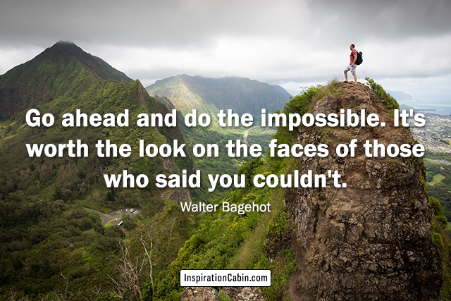 Go ahead and do the impossible. It's worth the look on the faces of those who said you couldn't.