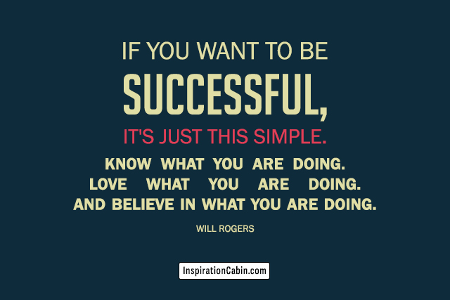 If you want to be successful, it's just this simple. Know what you are doing. Love what you are doing. And believe in what you are doing.