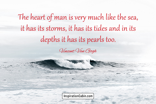 The heart of man is very much like the sea, it has its storms, it has its tides and in its depths it has its pearls too.