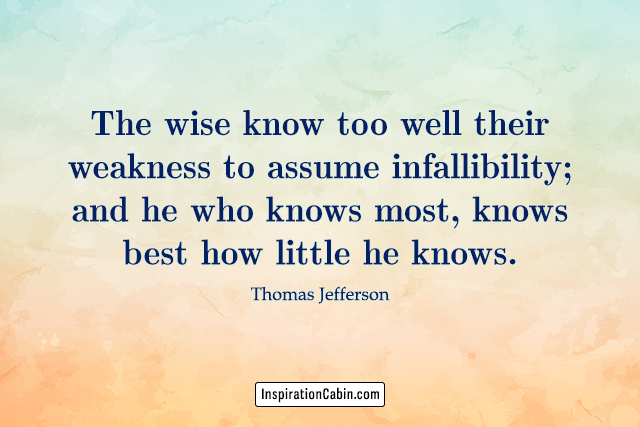 The wise know too well their weakness to assume infallibility; and he who knows most, knows best how little he knows.