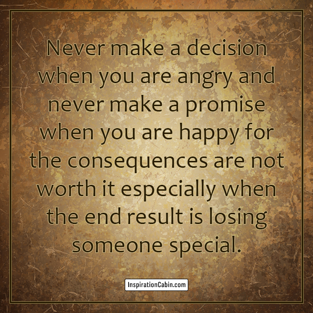 Never make a decision when you are angry and never make a promise when you are happy