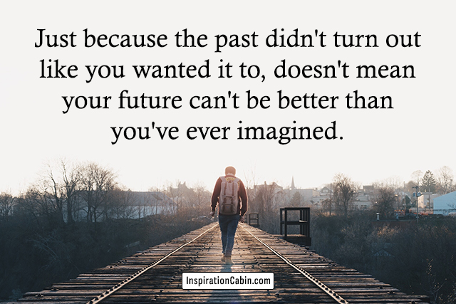 Just because the past didn't turn out like you wanted it to, doesn't mean your future can't be better than you've ever imagined.