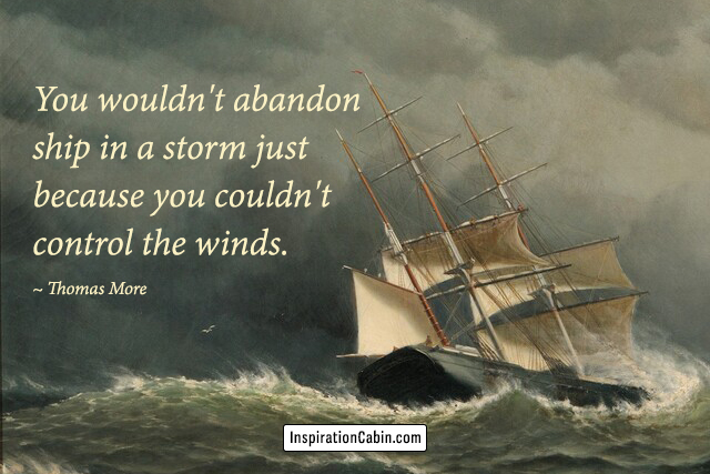 You wouldn't abandon ship in a storm just because you couldn't control the winds.