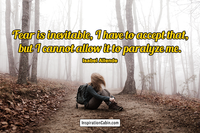 Fear is inevitable, I have to accept that, but I cannot allow it to paralyze me.
