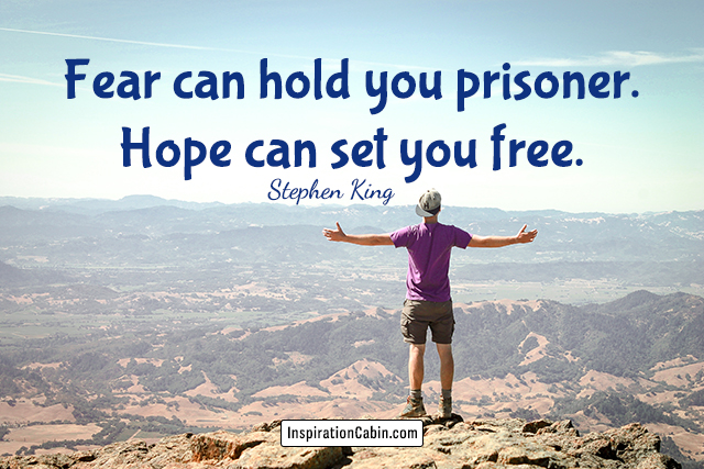 Fear can hold you prisoner. Hope can set you free.