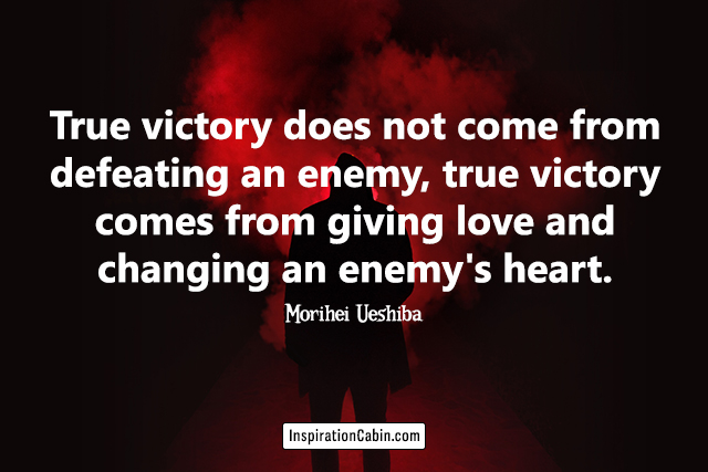 True victory does not come from defeating an enemy, true victory comes from giving love and changing an enemy's heart.