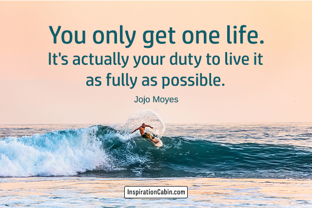 You only get one life. It's actually your duty to live it as fully as possible.