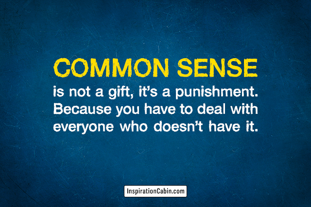 Common sense is not a gift, it's a punishment.